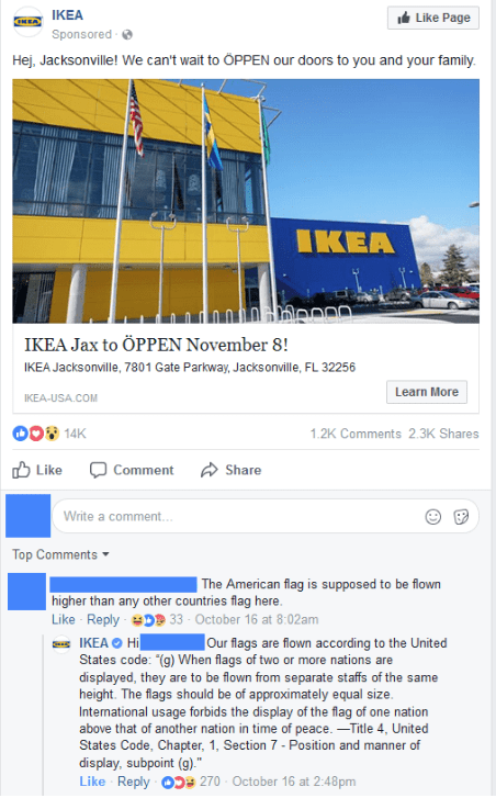 Text - Like Page IKEA CHEA Sponsored Hej, Jacksonville! We can't wait to ÖPPEN our doors to you and your family IKEA IKEA Jax to ÖPPEN November 8! IKEA Jacks onville, 7801 Gate Parkway, Jacks onville, FL 32256 Learn More IKEA-USA.COM 14K 1.2K Comments 2.3K Shares Share Like Comment Write a comment.. Top Comments The American flag is supposed to be flown higher than any other countries flag here Like Reply 33- October 16 at 8:02am IKEA Hi States code: (g) When flags of two or more nations are dis