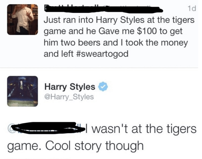 Text - 1d Just ran into Harry Styles at the tigers game and he Gave me $100 to get him two beers and I took the money and left #sweartogod Harry Styles @Harry_Styles wasn't at the tigers game. Cool story though