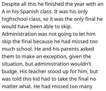Text - Despite all this he finished the year with an A in his Spanish class. It was his only highschool class, so it was the only final he would have been able to skip. Administration was not going to let him skip the final because he had missed too much school. He and his parents asked them to make an exception, given the situation, but administration wouldn't budge. His teacher stood up for him, but was told this kid had to take the final no matter what. He had missed too many
