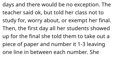 Text - days and there would be no exception. The teacher said ok, but told her class not to study for, worry about, or exempt her final Then, the first day all her students showed up for the final she told them to take out a piece of paper and number it 1-3 leaving one line in between each number. She