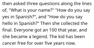 """Text - then asked three questions along the lines of, """"What is your name?"""" """"How do you say yes in Spanish?"""", and """"How do you say hello in Spanish?"""" Then she collected the final. Everyone got an 100 that year, and she became a legend. The kid has been cancer free for over five years now."""