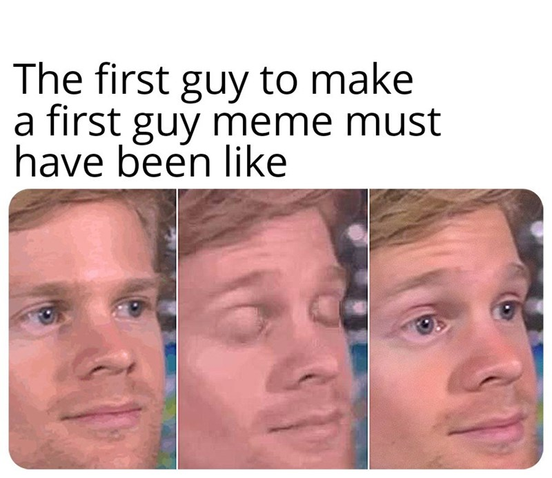 Face - The first guy to make a first guy meme must have been like