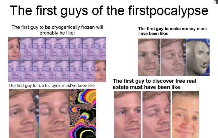 Face - The first guys of the firstpocalypse The first guy to be cryogenically frozen will probably be like: The first guy to make money must have been like: da a da da The first guy to discover free real estate must have been like The first guy to rub his eyes must've been like