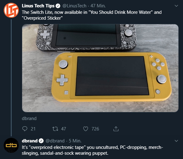 """Gadget - @LinusTech 47 Min. Linus Tech Tips The Switch Lite, now available in """"You Should Drink More Water"""" and """"Overpriced Sticker"""" dbrand 21 726 ti 47 dbrand@dbrand 5 Min. It's """"overpriced electronic tape"""" you uncultured, PC-dropping, merch- slinging, sandal-and-sock wearing puppet."""