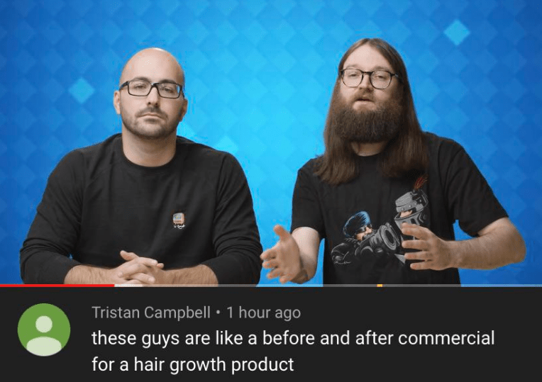Face - Tristan Campbell 1 hour ago these guys are like a before and after commercial for a hair growth product