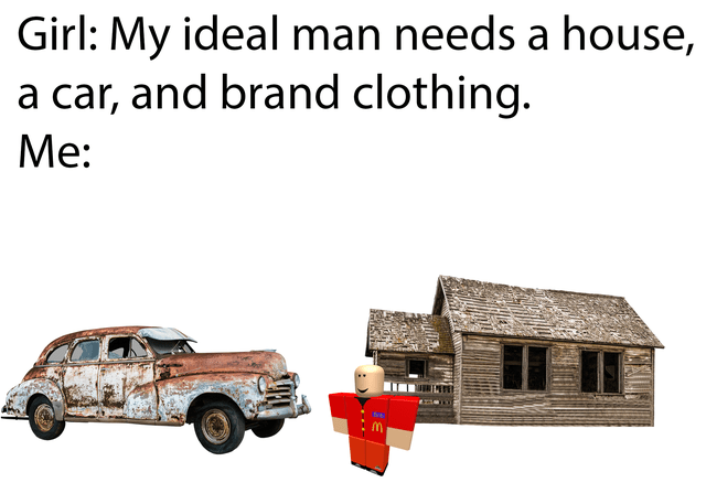 Motor vehicle - Girl: My ideal man needs a house, a car, and brand clothing. Mе: Me: