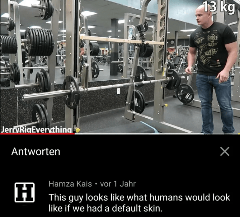 Gym - 13 kg JerryRiaEverything X Antworten Hamza Kais vor 1 Jahr H This guy looks like what humans would look like if we had a default skin.