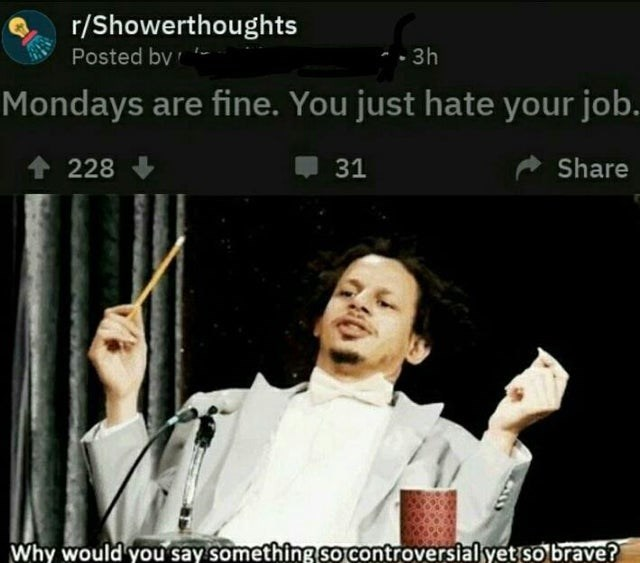 Photo caption - r/Showerthoughts Posted bv 3h Mondays are fine. You just hate your job. Share 31 228 Why would you say something so controversial yet so brave?