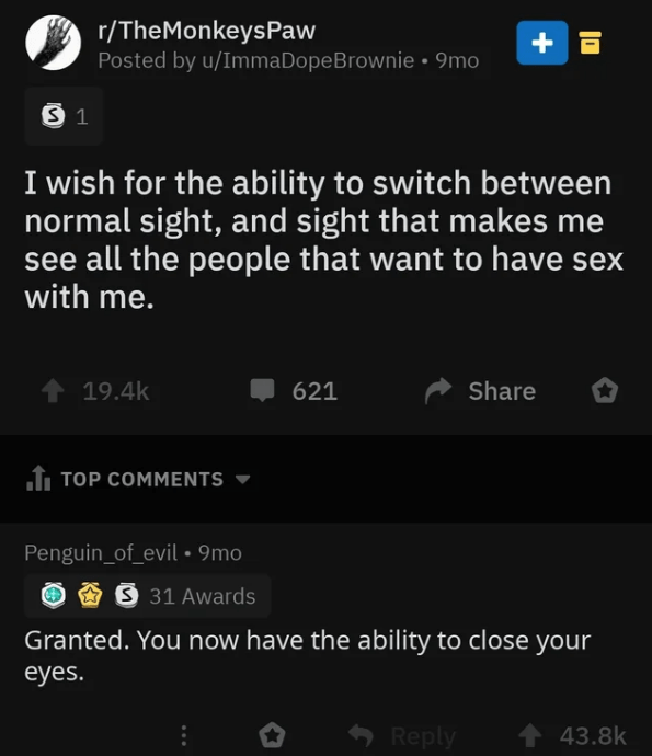 Text - r/TheMonkeysPaw Posted by u/ImmaDope B rownie 9mo +E S 1 I wish for the ability to switch between normal sight, and sight that makes me see all the people that want to have sex with me. t 19.4k Share 621 TOP COMMENTS Penguin_of_evil 9mo S 31 Awards Granted. You now have the ability to close your eyes. Reply t43.8k