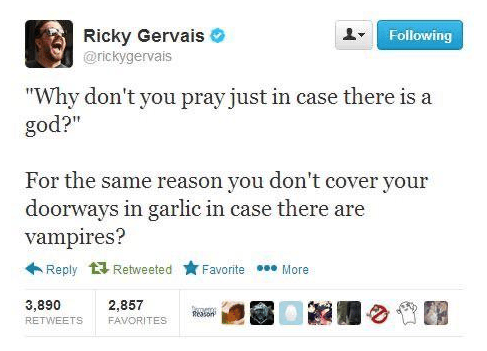"""Text - Ricky Gervais Following @rickygervais """"Why don't you pray just in case there is a god?"""" For the same reason you don't cover your doorways in garlic in case there are vampires? Reply Retweeted Favorite More 2,857 3,890 eomenn Reason RETWEETS FAVORITES"""