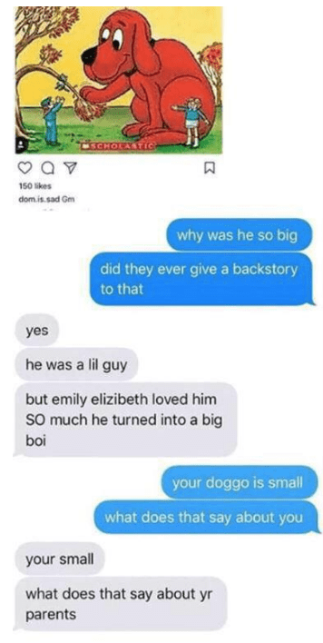 Text - SCHOLASTIC 150 kes dom.is.sad Gm why was he so big did they ever give a backstory to that yes he was a lil guy but emily elizibeth loved him So much he turned into a big boi your doggo is small what does that say about you your small what does that say about yr parents