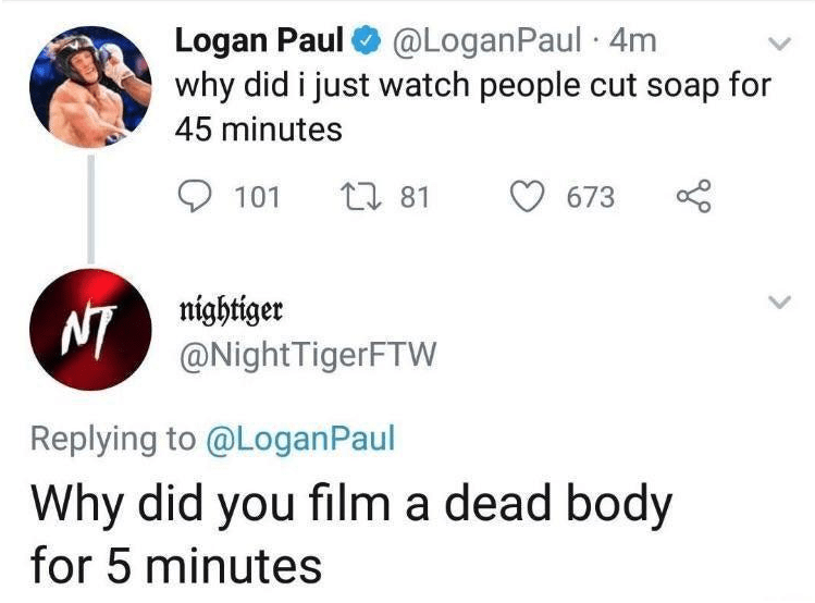 Text - Logan Paul why did i just watch people cut soap for @LoganPaul 4m 45 minutes 81 101 673 nightiger NI@NightTigerFTW Replying to @LoganPaul Why did you film a dead body for 5 minutes