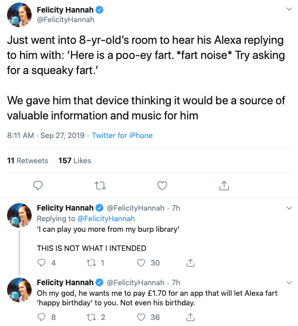 Text - Felicity Hannah @FelicityHannah Just went into 8-yr-old's room to hear his Alexa replying to him with: 'Here is a poo-ey fart. *fart noise* Try asking for a squeaky fart. We gave him that device thinking it would be a source of valuable information and music for him 8:11 AM Sep 27, 2019 Twitter for iPhone 11 Retweets 157 Likes Felicity Hannah @FelicityHannah 7h Replying to @FelicityHannah 'I can play you more from my burp library' THIS IS NOT WHAT I INTENDED t 1 4 30 Felicity Hannah Oh my