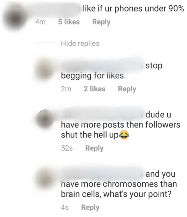 Text - like if ur phones under 90% 5 likes Reply 4m Hide replies stop begging for likes 2 likes Reply 2m dude u have more posts then followers shut the hell up 52s Reply and you have more chromosomes than brain cells, what's your point? Reply 4s