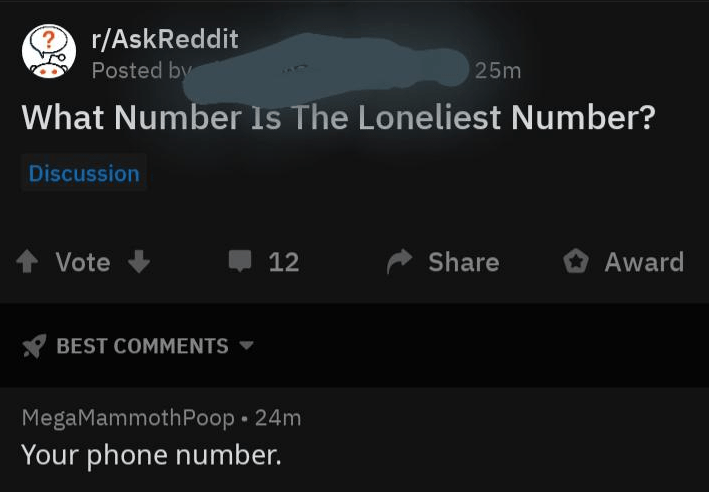 Text - r/AskReddit Posted by 25m What Number ls The Loneliest Number? Discussion Award Share Vote 12 BEST COMMENTS MegaMammothPoop 24m Your phone number.
