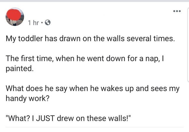 """Text - 1 hr My toddler has drawn on the walls several times. The first time, when he went down for a nap, I painted What does he say when he wakes up and sees my handy work? """"What? I JUST drew on these walls!"""""""