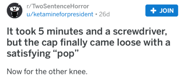 """Text - r/TwoSentence Horror u/ketamineforpresident 26d JOIN It took 5 minutes and a screwdriver, but the cap finally came loose with a satisfying """"pop"""" Now for the other knee."""