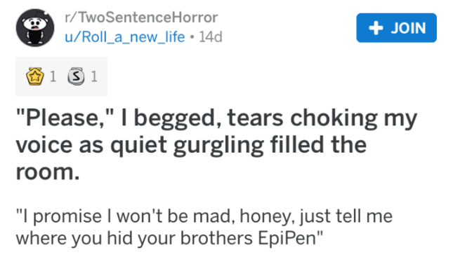 """Text - r/TwoSentence Horror + JOIN u/Roll_a_new_life 14d 1 S 1 """"Please,"""" I begged, tears choking my voice as quiet gurgling filled the room. """"I promise I won't be mad, honey, just tell me where you hid your brothers EpiPen"""""""