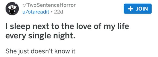 Text - r/TwoSentenceHorror JOIN u/otareadit 22d I sleep next to the love of my life every single night. She just doesn't know it