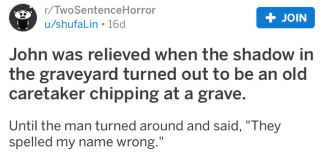 """Text - r/TwoSentenceHorror + JOIN u/shufaLin 16d John was relieved when the shadow in the graveyard turned out to be an old caretaker chipping at a grave. Until the man turned around and said, """"They spelled my name wrong."""""""