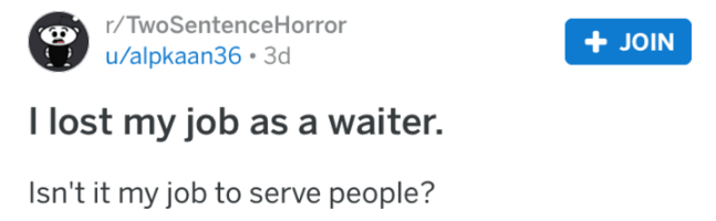 Text - r/TwoSentence Horror JOIN u/alpkaan36 3d I lost my job as a waiter. Isn't it my job to serve people?