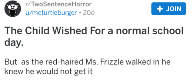 Text - r/TwoSentence Horror u/mcturtleburger 20d JOIN The Child Wished For a normal school day. But as the red-haired Ms. Frizzle walked in he knew he would not get it