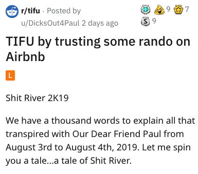 Text - 7 r/tifu Posted by 3 9 u/DicksOut4Paul 2 days ago TIFU by trusting some rando on Airbnb L Shit River 2K19 We have a thousand words to explain all that transpired with Our Dear Friend Paul from August 3rd to August 4th, 2019. Let me spin you a tale...a tale of Shit River.
