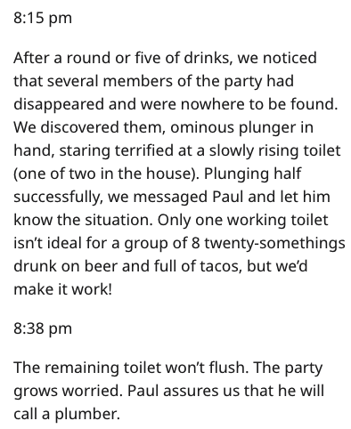 Text - 8:15 pm After a round or five of drinks, we noticed that several members of the party had disappeared and were nowhere to be found. We discovered them, ominous plunger in hand, staring terrified at a slowly rising toilet (one of two in the house). Plunging half successfully, we messaged Paul and let him know the situation. Only one working toilet isn't ideal for a group of 8 twenty-somethings drunk on beer and full of tacos, but we'd make it work! 8:38 pm The remaining toilet won't flush.