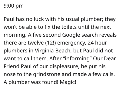 """Text - 9:00 pm Paul has no luck with his usual plumber; they won't be able to fix the toilets until the next morning. A five second Google search reveals there are twelve (12!) emergency, 24 hour plumbers in Virginia Beach, but Paul did not want to call them. After """"informing"""" Our Dear Friend Paul of our displeasure, he put his nose to the grindstone and made a few calls. A plumber was found! Magic!"""