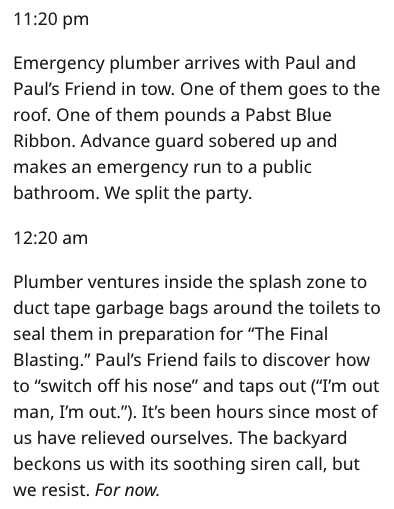 "Text - 11:20 pm Emergency plumber arrives with Paul and Paul's Friend in tow. One of them goes to the roof. One of them pounds a Pabst Blue Ribbon. Advance guard sobered up and makes an emergency run to a public bathroom. We split the party. 12:20 am Plumber ventures inside the splash zone to duct tape garbage bags around the toilets to seal them in preparation for ""The Final Blasting."" Paul's Friend fails to discover how to ""switch off his nose"" and taps out (""I'm out man, I'm out. ""). It's bee"