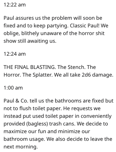 Text - 12:22 am Paul assures us the problem will soon be fixed and to keep partying. Classic Paul! We oblige, blithely unaware of the horror shit show still awaiting us 12:24 am THE FINAL BLASTING. The Stench. The Horror. The Splatter. We all take 2d6 damage. 1:00 am Paul & Co. tell us the bathrooms are fixed but not to flush toilet paper. He requests we instead put used toilet paper in conveniently provided (bagless) trash cans. We decide to maximize our fun and minimize our bathroom usage. We