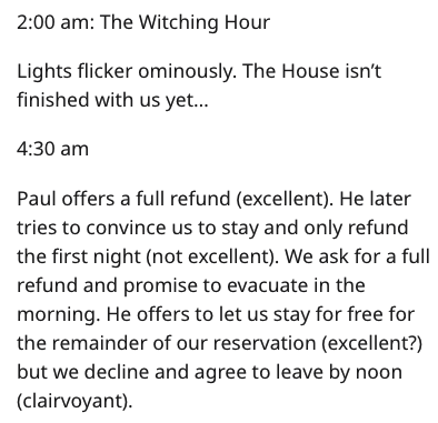 Text - 2:00 am: The Witching Hour Lights flicker ominously. The House isn't finished with us yet... 4:30 am Paul offers a full refund (excellent). He later tries to convince us to stay and only refund the first night (not excellent). We ask for a full refund and promise to evacuate in the morning. He offers to let us stay for free for the remainder of our reservation (excellent?) but we decline and agree to leave by noon (clairvoyant)
