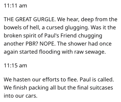 Text - 11:11 am THE GREAT GURGLE. We hear, deep from the bowels of hell, a cursed glugging. Was it the broken spirit of Paul's Friend chugging another PBR? NOPE. The shower had once again started flooding with raw sewage. 11:15 am We hasten our efforts to flee. Paul is called. We finish packing all but the final suitcases into our cars.