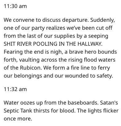 Text - 11:30 am We convene to discuss departure. Suddenly, one of our party realizes we've been cut off from the last of our supplies by a seeping SHIT RIVER POOLING IN THE HALLWAY Fearing the end is nigh, a brave hero bounds forth, vaulting across the rising flood waters of the Rubicon. We form a fire line to ferry our belongings and our wounded to safety. 11:32 am Water oozes up from the baseboards. Satan's Septic Tank thirsts for blood. The lights flicker once more.