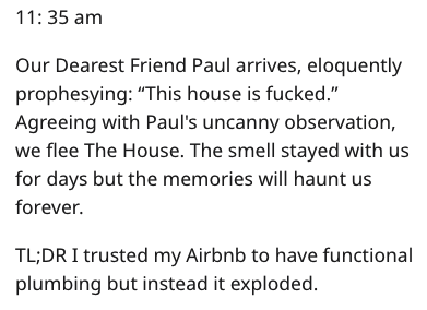 "Text - 11: 35 am Our Dearest Friend Paul arrives, eloquently prophesying: ""This house is fucked."" Agreeing with Paul's uncanny observation, we flee The House. The smell stayed with us for days but the memories will haunt us forever. TL;DRI trusted my Airbnb to have functional plumbing but instead it exploded."