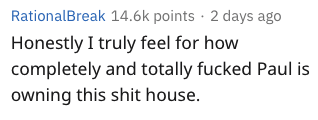Text - RationalBreak 14.6k points 2 days ago Honestly I truly feel for how completely and totally fucked Paul is owning this shit house.