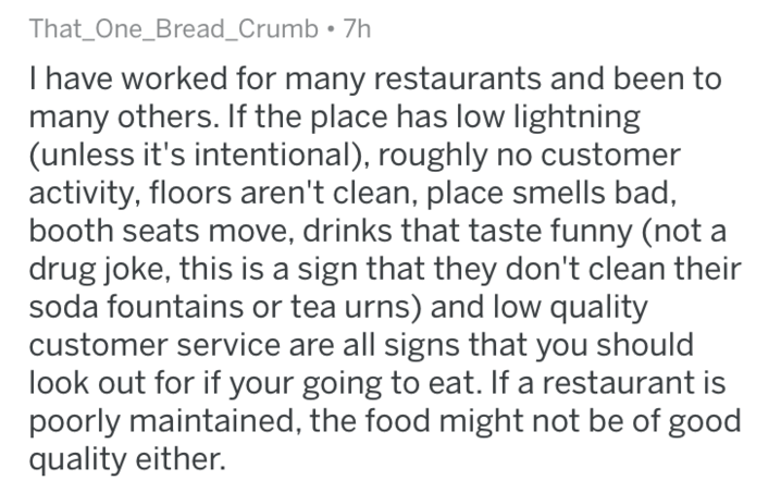 Text - That_One_Bread_Crumb 7h I have worked for many restaurants and been to many others. If the place has low lightning (unless it's intentional), roughly no customer activity, floors aren't clean, place smells bad, booth seats move, drinks that taste funny (not a drug joke, this is a sign that they don't clean their soda fountains or tea urns) and low quality customer service are all signs that you should look out for if your going to eat. If a restaurant is poorly maintained, the food might
