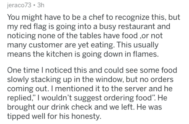 """Text - jeraco73 3h You might have to be a chef to recognize this, but my red flag is going into a busy restaurant and noticing none of the tables have food many customer are yet eating. This usually means the kitchen is going down in flames. One time I noticed this and could see some food slowly stacking up in the window, but no order coming out. I mentioned it to the server and he replied,"""" I wouldn't suggest ordering food"""". He brought our drink check and we left. He was tipped well for his hon"""