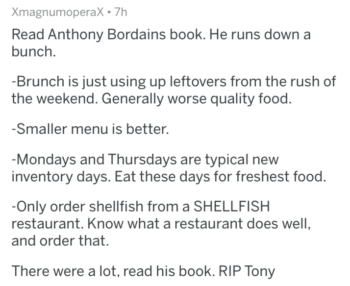 Text - XmagnumoperaX 7h Read Anthony Bordains book. He runs down a bunch -Brunch is just using up leftovers from the rush of the weekend. Generally worse quality food. -Smaller menu is better. -Mondays and Thursdays are typical new inventory days. Eat these days for freshest food. Only order shellfish from a SHELLFISH restaurant. Know what a restaurant does well, and order that. There were a lot, read his book. RIP Tony