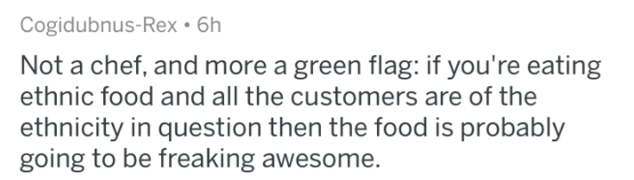 Text - Cogidubnus-Rex 6h Not a chef, and more a green flag: if you're eating ethnic food and all the customers are of the ethnicity in question then the food is probably going to be freaking awesome.