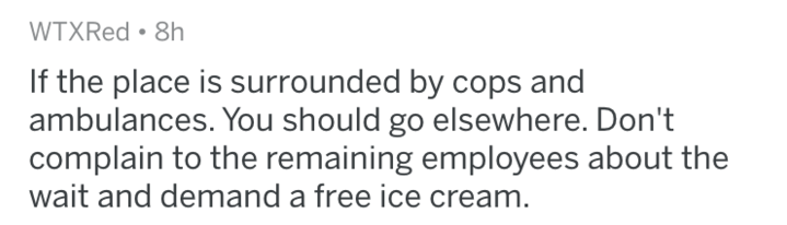 Text - WTXRed 8h If the place is surrounded by cops and ambulances. You should go elsewhere. Don't complain to the remaining employees about the wait and demand a free ice cream.