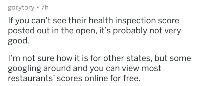 Text - gorytory 7h If you can't see their health inspection score posted out in the open, it's probably not very good I'm not sure how it is for other states, but some googling around and you can view most restaurants' scores online for free.