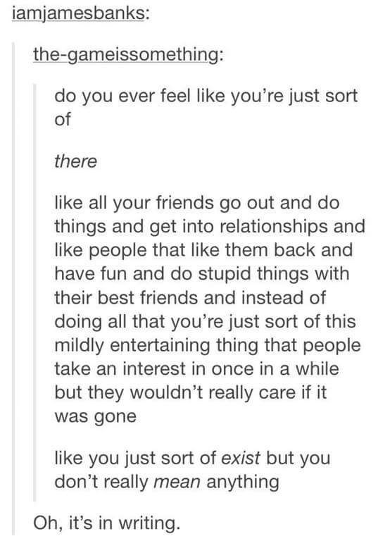 Text - iamjamesbanks: the-gameissomething: do you ever feel like you're just sort of there like all your friends go out and do things and get into relationships and like people that like them back and have fun and do stupid things with their best friends and instead of doing all that you're just sort of this mildly entertaining thing that people take an interest in once in a while but they wouldn't really care if it was gone like you just sort of exist but you don't really mean anything Oh, it's
