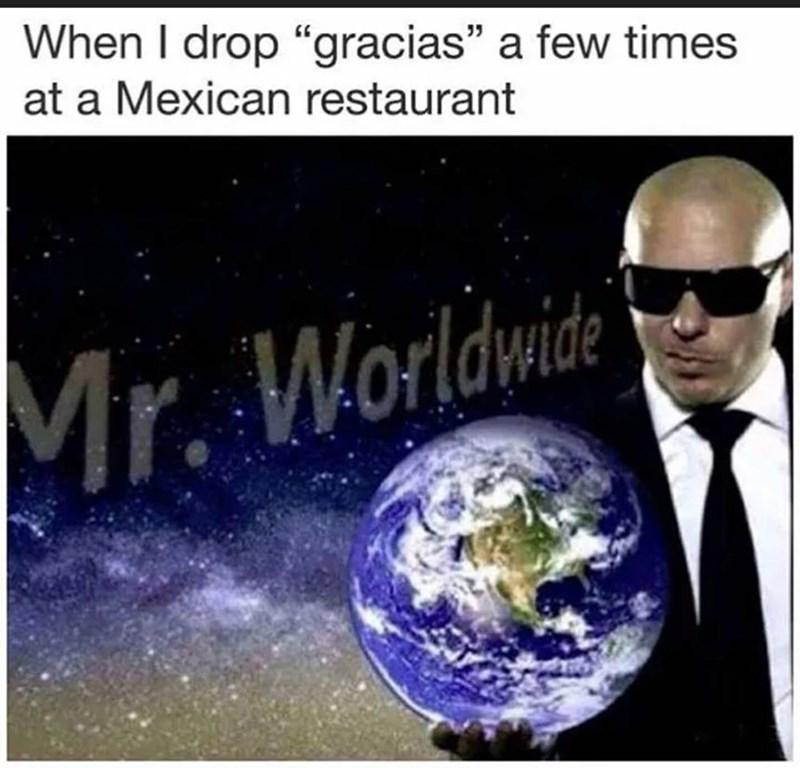 "Earth - When I drop ""gracias"" a few times at a Mexican restaurant Mr. Worldwide"
