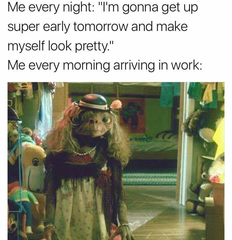 """Text - Me every night: """"I'm gonna get up super early tomorrow and make myself look pretty."""" Me every morning arriving in work:"""