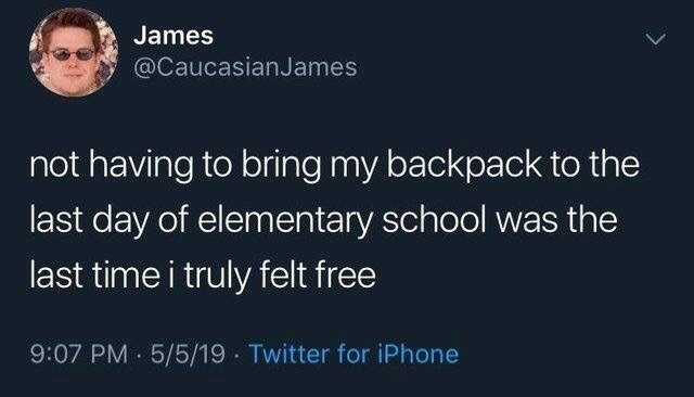 Text - James @CaucasianJames not having to bring my backpack to the last day of elementary school was the last time i truly felt free 9:07 PM 5/5/19 Twitter for iPhone