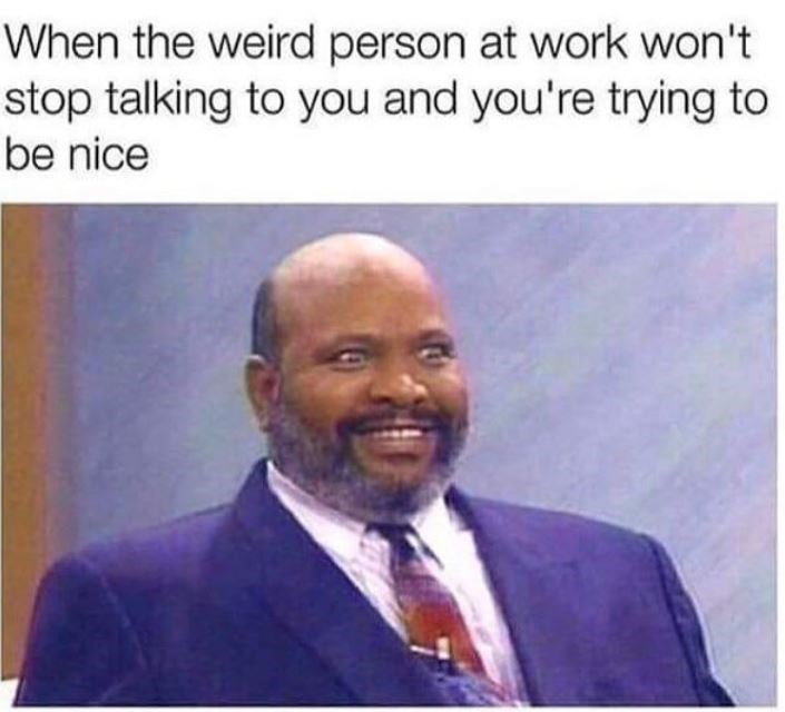 Text - When the weird person at work won't stop talking to you and you're trying to be nice