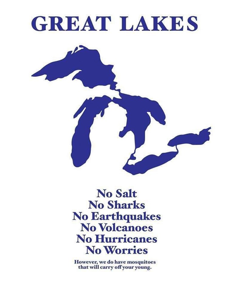 Font - GREAT LAKES No Salt No Sharks No Earthquakes No Volcanoes No Hurricanes No Worries However, we do have mosquitoes that will carry off your young.