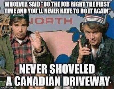 Photo caption - WHOEVER SAID DO THE JOB RIGHT THE FIRST TIME AND YOU'LL NEVER HAVE TO DO IT AGAIN NORTH NEVER SHOVELED A CANADIAN DRIVEWAY imgilip com