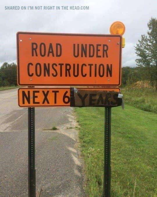 Sign - SHARED ON I'M NOT RIGHT IN THE HEAD.COM ROAD UNDER CONSTRUCTION NEXT 6 YEARS